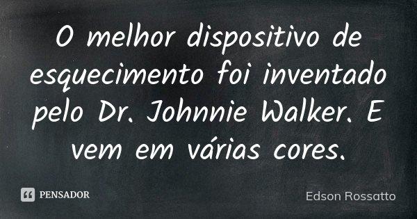 O melhor dispositivo de esquecimento foi inventado pelo Dr. Johnnie Walker. E vem em várias cores.... Frase de Edson Rossatto.
