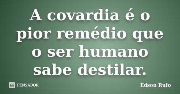 A covardia é o pior remédio que o ser humano sabe destilar.... Frase de Edson Rufo.