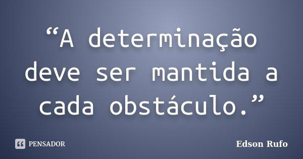 """""""A determinação deve ser mantida a cada obstáculo.""""... Frase de Edson Rufo."""