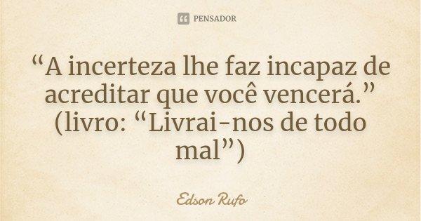 """""""A incerteza lhe faz incapaz de acreditar que você vencerá."""" (livro: """"Livrai-nos de todo mal"""")... Frase de Edson Rufo."""