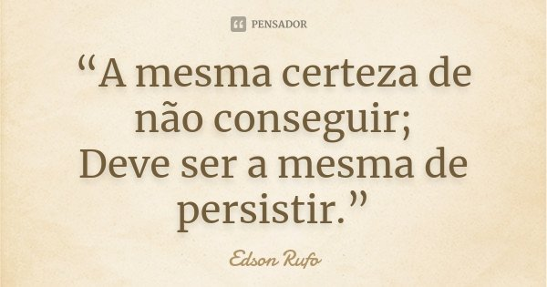 """""""A mesma certeza de não conseguir; Deve ser a mesma de persistir.""""... Frase de Edson Rufo."""