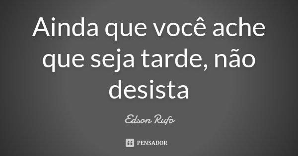 Ainda que você ache que seja tarde, não desista... Frase de Edson Rufo.