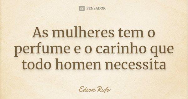 As mulheres tem o perfume e o carinho que todo homen necessita... Frase de Edson Rufo.
