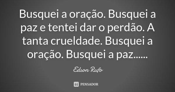 Busquei a oração. Busquei a paz e tentei dar o perdão. A tanta crueldade. Busquei a oração. Busquei a paz......... Frase de Edson Rufo.