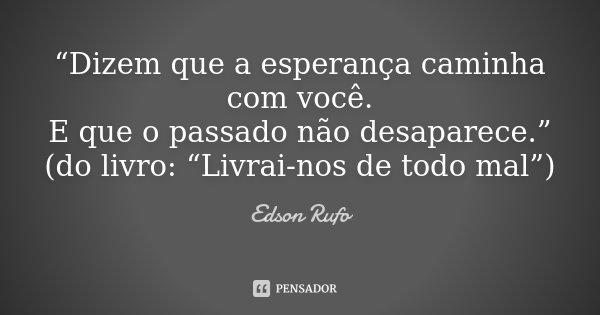 """""""Dizem que a esperança caminha com você. E que o passado não desaparece."""" (do livro: """"Livrai-nos de todo mal"""")... Frase de Edson Rufo."""