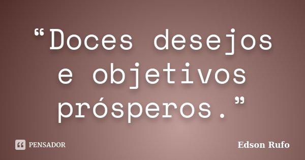 """""""Doces desejos e objetivos prósperos.""""... Frase de Edson Rufo."""