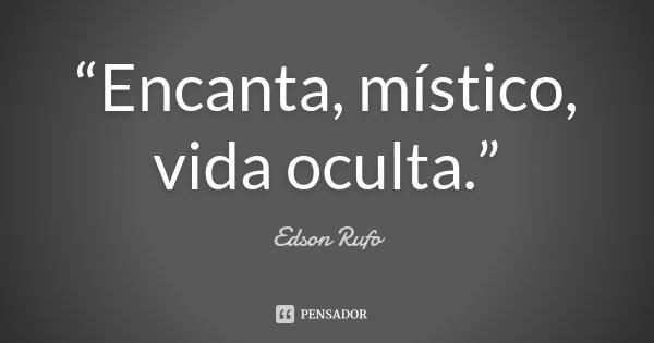 """""""Encanta, místico, vida oculta.""""... Frase de Edson Rufo."""