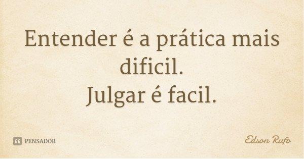 Entender é a prática mais dificil. Julgar é facil.... Frase de Edson Rufo.