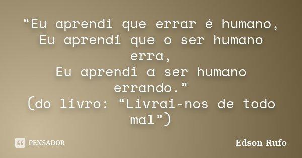 """""""Eu aprendi que errar é humano, Eu aprendi que o ser humano erra, Eu aprendi a ser humano errando."""" (do livro: """"Livrai-nos de todo mal"""")... Frase de Edson Rufo."""
