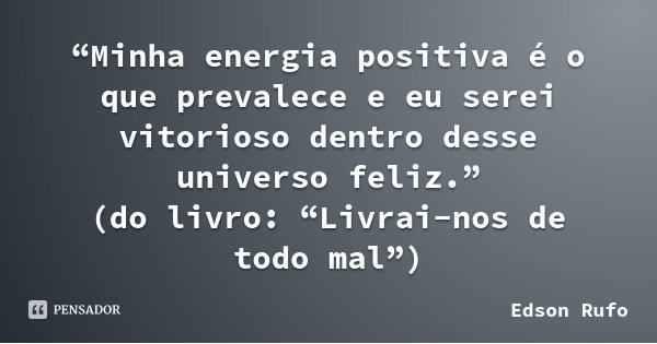 """Minha energia positiva é o que prevalece e eu serei vitorioso dentro desse universo feliz."" (do livro: ""Livrai-nos de todo mal"")... Frase de Edson Rufo."