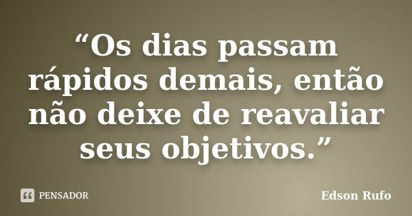 """""""Os dias passam rápidos demais, então não deixe de reavaliar seus objetivos.""""... Frase de Edson Rufo."""