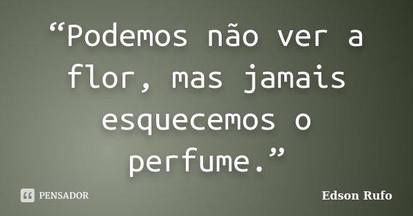 """""""Podemos não ver a flor, mas jamais esquecemos o perfume.""""... Frase de Edson Rufo."""