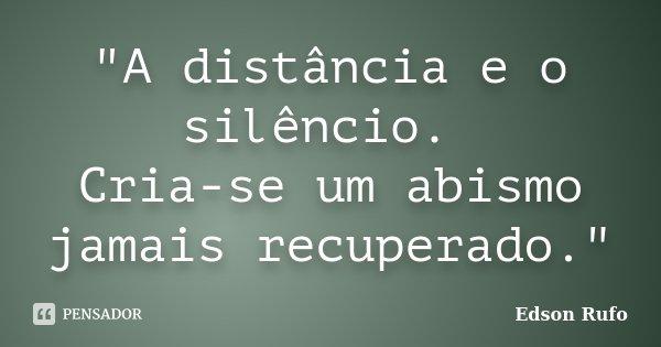 """""""A distância e o silêncio. Cria-se um abismo jamais recuperado.""""... Frase de Edson Rufo."""