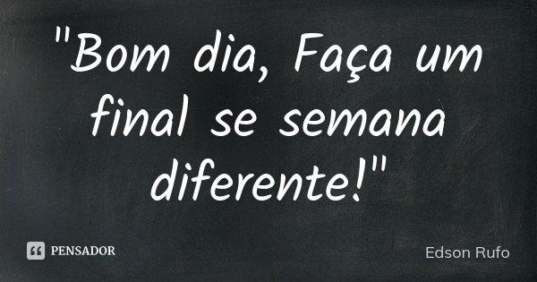 """""""Bom dia, Faça um final se semana diferente!""""... Frase de Edson Rufo."""