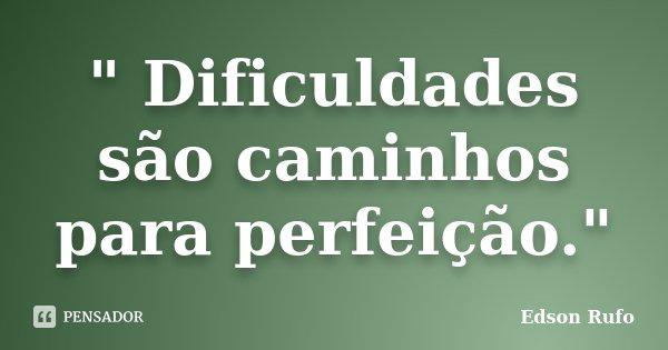 """"""" Dificuldades são caminhos para perfeição.""""... Frase de Edson Rufo."""