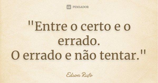 """""""Entre o certo e o errado. O errado e não tentar.""""... Frase de Edson Rufo."""