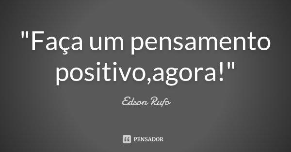 """""""Faça um pensamento positivo,agora!""""... Frase de Edson Rufo."""