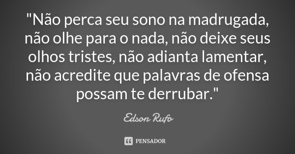 """""""Não perca seu sono na madrugada, não olhe para o nada, não deixe seus olhos tristes, não adianta lamentar, não acredite que palavras de ofensa possam te d... Frase de Edson Rufo."""