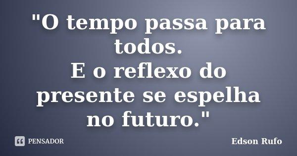 """""""O tempo passa para todos. E o reflexo do presente se espelha no futuro.""""... Frase de Edson Rufo."""