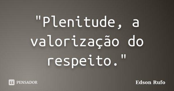 """""""Plenitude, a valorização do respeito.""""... Frase de Edson Rufo."""
