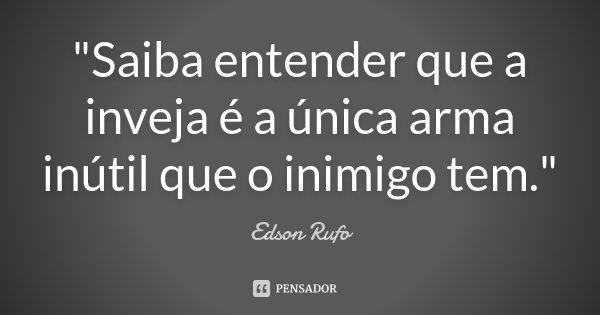"""""""Saiba entender que a inveja é a única arma inútil que o inimigo tem.""""... Frase de Edson Rufo."""