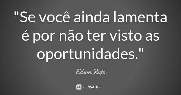 """""""Se você ainda lamenta é por não ter visto as oportunidades.""""... Frase de Edson Rufo."""