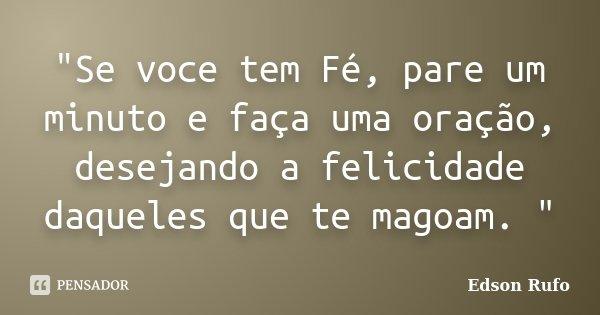"""""""Se voce tem Fé, pare um minuto e faça uma oração, desejando a felicidade daqueles que te magoam. """"... Frase de Edson Rufo."""