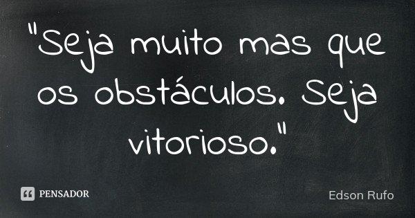 """Seja muito mas que os obstáculos. Seja vitorioso.""... Frase de Edson Rufo."