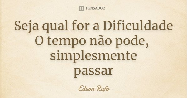 Seja qual for a Dificuldade O tempo não pode, simplesmente passar... Frase de Edson Rufo.