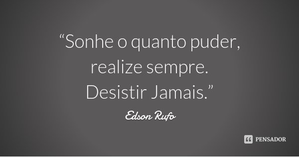 """""""Sonhe o quanto puder, realize sempre. Desistir Jamais.""""... Frase de Edson Rufo."""