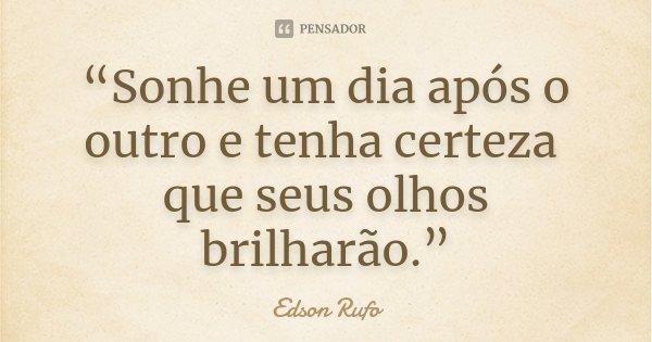 """""""Sonhe um dia após o outro e tenha certeza que seus olhos brilharão.""""... Frase de Edson Rufo."""