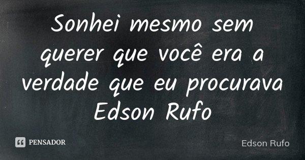 Sonhei mesmo sem querer que você era a verdade que eu procurava Edson Rufo... Frase de Edson Rufo.
