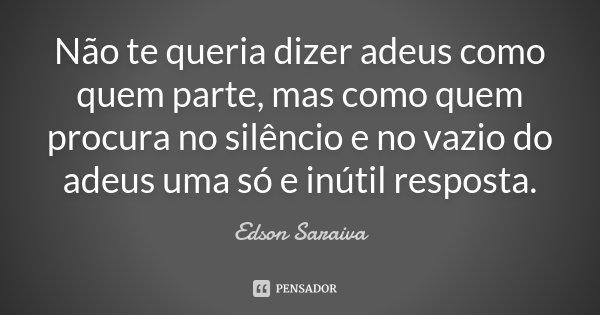 Não te queria dizer adeus como quem parte, mas como quem procura no silêncio e no vazio do adeus uma só e inútil resposta.... Frase de Edson Saraiva.