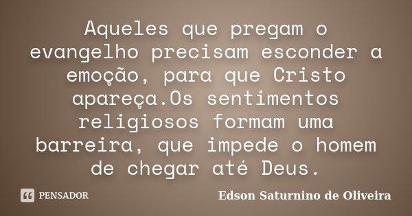 Aqueles que pregam o evangelho precisam esconder a emoção, para que Cristo apareça.Os sentimentos religiosos formam uma barreira, que impede o homem de chegar a... Frase de Edson Saturnino de Oliveira.