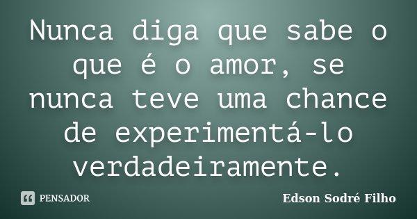Nunca diga que sabe o que é o amor, se nunca teve uma chance de experimentá-lo verdadeiramente.... Frase de Edson Sodré Filho.