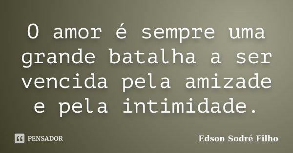 O amor é sempre uma grande batalha a ser vencida pela amizade e pela intimidade.... Frase de Edson Sodré Filho.