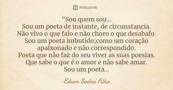"""""""Sou quem sou... Sou um poeta de instante, de circunstancia. Não vivo o que falo e não choro o que desabafo. Sou um poeta imbutido;como um coração apaixona... Frase de Edson Sodré Filho."""