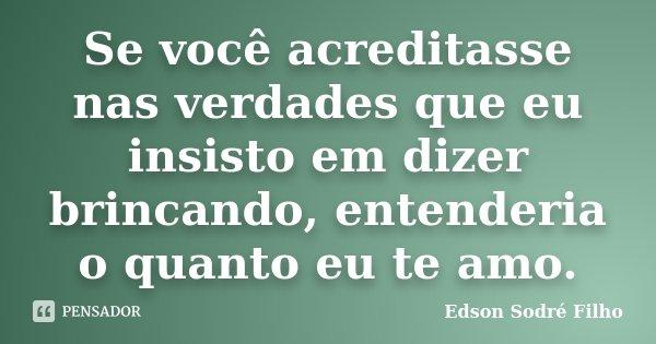 Se você acreditasse nas verdades que eu insisto em dizer brincando, entenderia o quanto eu te amo.... Frase de Edson Sodré Filho.
