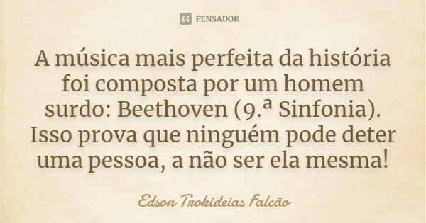 A música mais perfeita da história foi composta por um homem surdo: Beethoven (9.ª Sinfonia). Isso prova que ninguém pode deter uma pessoa, a não ser ela mesma!... Frase de Edson Trokideias Falcão.