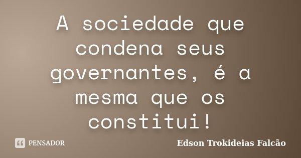 A sociedade que condena seus governantes, é a mesma que os constitui!... Frase de Edson Trokideias Falcão.