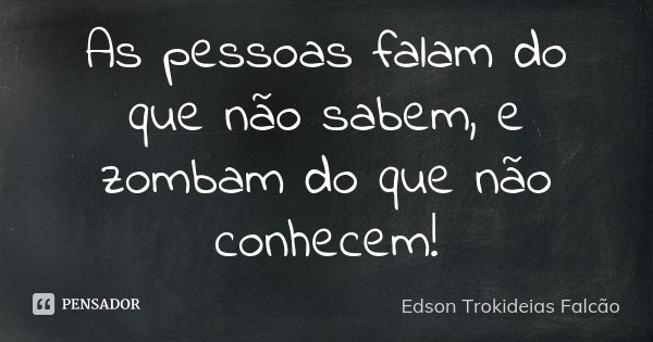 As pessoas falam do que não sabem, e zombam do que não conhecem!... Frase de Edson Trokideias Falcão.