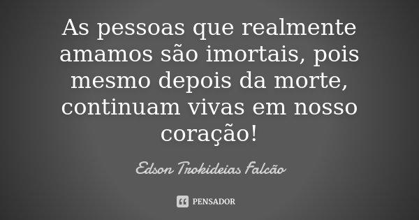 As pessoas que realmente amamos são imortais, pois mesmo depois da morte, continuam vivas em nosso coração!... Frase de Edson Trokideias Falcão.