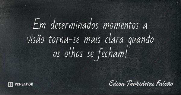 Em determinados momentos a visão torna-se mais clara quando os olhos se fecham!... Frase de Edson Trokideias Falcão.