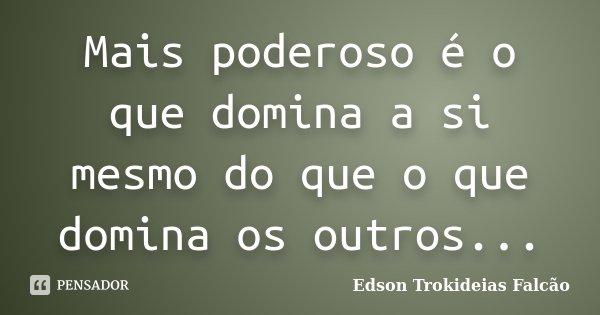 Mais poderoso é o que domina a si mesmo do que o que domina os outros...... Frase de Edson Trokideias Falcão.