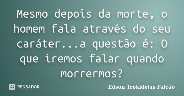 Mesmo depois da morte, o homem fala através do seu caráter...a questão é: O que iremos falar quando morrermos?... Frase de Edson Trokideias Falcão.