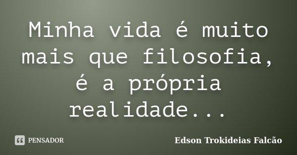 Minha vida é muito mais que filosofia, é a própria realidade...... Frase de Edson Trokideias Falcão.