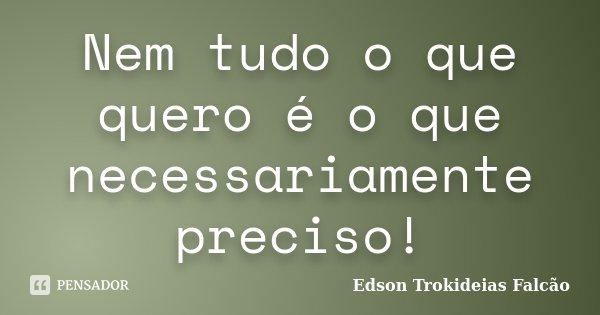 Nem tudo o que quero é o que necessariamente preciso!... Frase de Edson Trokideias Falcão.