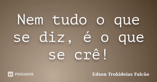 Nem tudo o que se diz, é o que se crê!... Frase de Edson Trokideias Falcão.