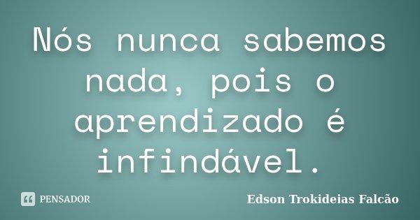 Nós nunca sabemos nada, pois o aprendizado é infindável.... Frase de Edson Trokideias Falcão.