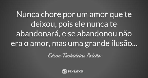 Nunca chore por um amor que te deixou, pois ele nunca te abandonará, e se abandonou não era o amor, mas uma grande ilusão...... Frase de Edson Trokideias Falcão.